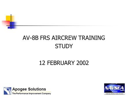 AV-8B FRS AIRCREW TRAINING STUDY 12 FEBRUARY 2002 Apogee Solutions The Performance Improvement Company.