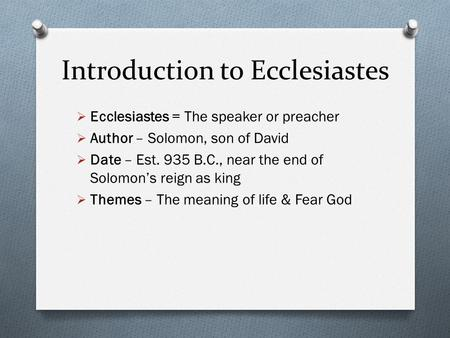Introduction to Ecclesiastes Ecclesiastes = The speaker or preacher Author – Solomon, son of David Date – Est. 935 B.C., near the end of Solomons reign.