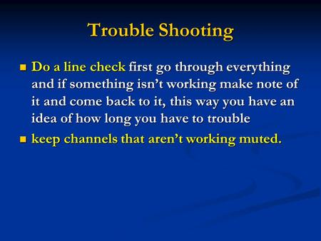 Trouble Shooting Do a line check first go through everything and if something isnt working make note of it and come back to it, this way you have an idea.