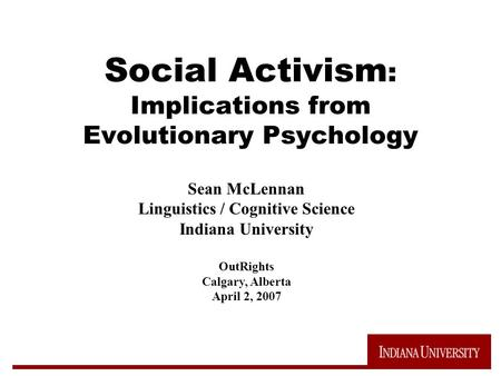 Social Activism : Implications from Evolutionary Psychology Sean McLennan Linguistics / Cognitive Science Indiana University OutRights Calgary, Alberta.