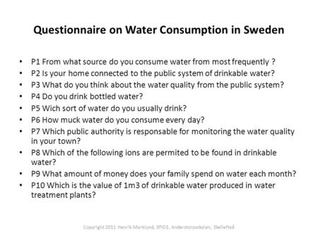 Questionnaire on Water Consumption in Sweden P1 From what source do you consume water from most frequently ? P2 Is your home connected to the public system.
