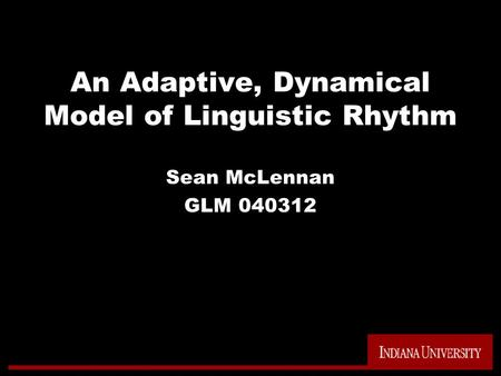 An Adaptive, Dynamical Model of Linguistic Rhythm Sean McLennan GLM 040312.