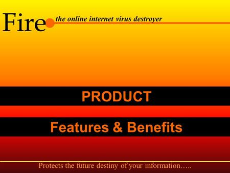 Features & Benefits Fire the online internet virus destroyer PRODUCT.