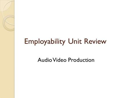 Employability Unit Review Audio Video Production.