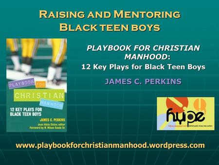 Raising and Mentoring Black teen boys PLAYBOOK FOR CHRISTIAN MANHOOD: 12 Key Plays for Black Teen Boys JAMES C. PERKINS www.playbookforchristianmanhood.wordpress.com.