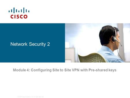 © 2006 Cisco Systems, Inc. All rights reserved. Network Security 2 Module 4: Configuring Site to Site VPN with Pre-shared keys.