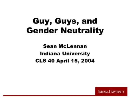 Guy, Guys, and Gender Neutrality Sean McLennan Indiana University CLS 40 April 15, 2004.