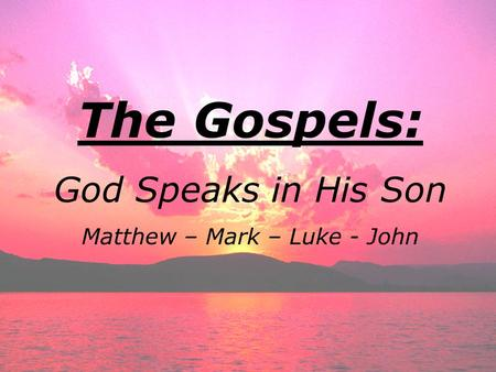 The Gospels: God Speaks in His Son Matthew – Mark – Luke - John.