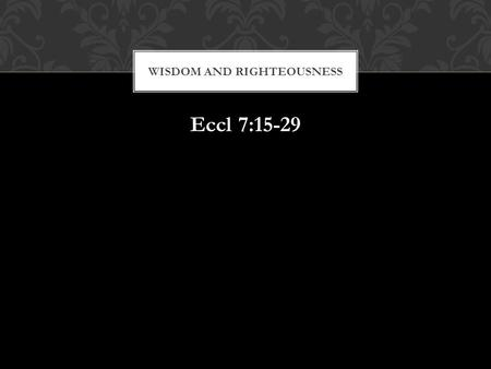 Eccl 7:15-29 WISDOM AND RIGHTEOUSNESS. Remember, but for the grace of God go we. WISDOM AND RIGHTEOUSNESS.