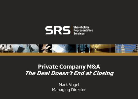 Private Company M&A The Deal Doesnt End at Closing Mark Vogel Managing Director.