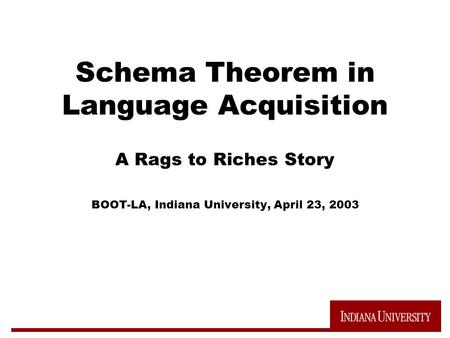 Schema Theorem in Language Acquisition A Rags to Riches Story BOOT-LA, Indiana University, April 23, 2003.