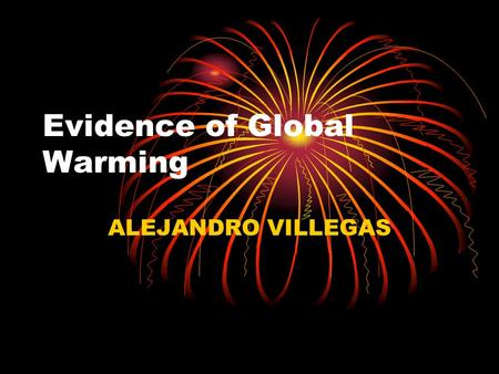Evidence of Global Warming ALEJANDRO VILLEGAS. Global Warming and Climate Change The climate is changing. The earth is warming up, and there is now overwhelming.