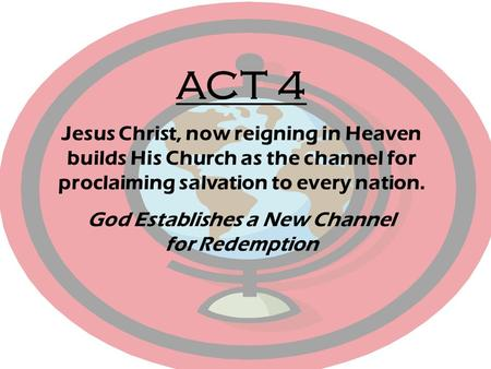 ACT 4 Jesus Christ, now reigning in Heaven builds His Church as the channel for proclaiming salvation to every nation. God Establishes a New Channel for.