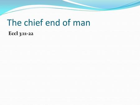 The chief end of man Eccl 3:11-22. The chief end of man The chief end of man is.…