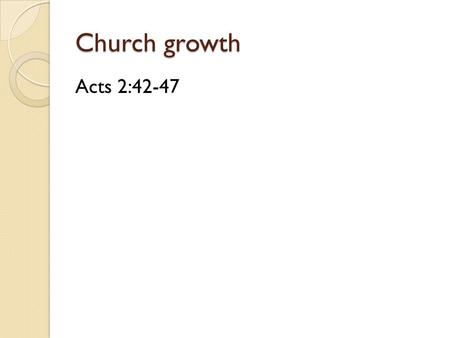 Church growth Acts 2:42-47. The church will grow… Because God exists.