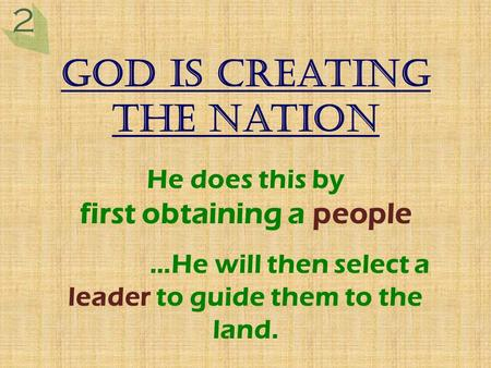 God is creating the nation He does this by first obtaining a people …He will then select a leader to guide them to the land. 2.