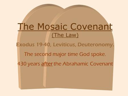 The Mosaic Covenant (The Law) Exodus 19-40, Leviticus, Deuteronomy. The second major time God spoke. 430 years after the Abrahamic Covenant.