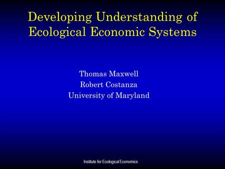 Institute for Ecological Economics Developing Understanding of Ecological Economic Systems Thomas Maxwell Robert Costanza University of Maryland.