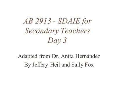 AB 2913 - SDAIE for Secondary Teachers Day 3 Adapted from Dr. Anita Hernández By Jeffery Heil and Sally Fox.