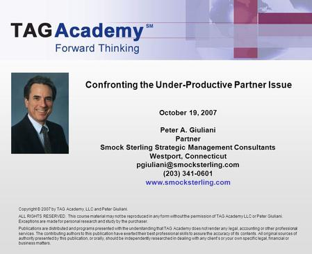 Confronting the Under-Productive Partner Issue Copyright © 2007 by TAG Academy, LLC and Peter Giuliani. ALL RIGHTS RESERVED. This course material may not.