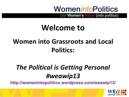 Welcome to Women into Grassroots and Local Politics: The Political is Getting Personal #weawip13