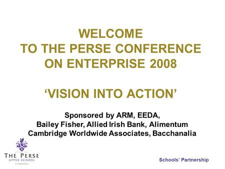 Schools Partnership WELCOME TO THE PERSE CONFERENCE ON ENTERPRISE 2008 VISION INTO ACTION Sponsored by ARM, EEDA, Bailey Fisher, Allied Irish Bank, Alimentum.