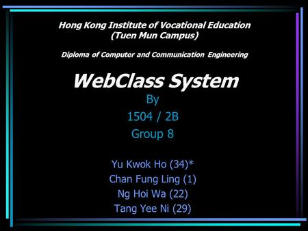 Hong Kong Institute of Vocational Education (Tuen Mun Campus) Diploma of Computer and Communication Engineering WebClass System By 1504 / 2B Group 8 Yu.