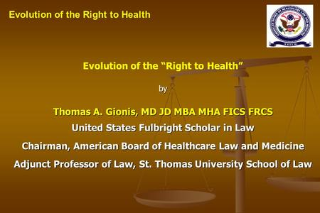 Evolution of the Right to Healthby Thomas A. Gionis, MD JD MBA MHA FICS FRCS United States Fulbright Scholar in Law Chairman, American Board of Healthcare.