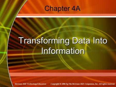 Copyright © 2006 by The McGraw-Hill Companies, Inc. All rights reserved. McGraw-Hill Technology Education Chapter 4A Transforming Data Into Information.