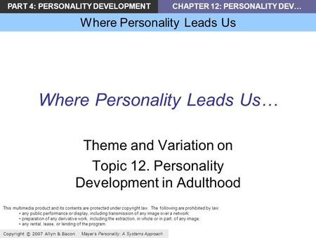 PART 4: PERSONALITY DEVELOPMENTCHAPTER 12: PERSONALITY DEV… Where Personality Leads Us Copyright © 2007 Allyn & Bacon Mayers Personality: A Systems Approach.