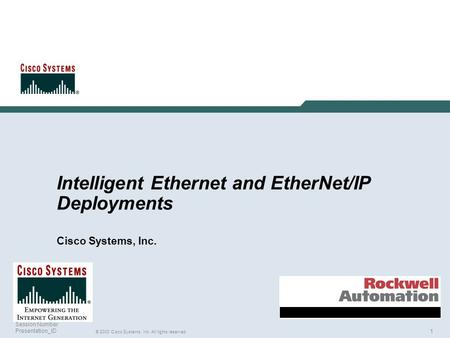 1 © 2003 Cisco Systems, Inc. All rights reserved. Session Number Presentation_ID Intelligent Ethernet and EtherNet/IP Deployments Cisco Systems, Inc.