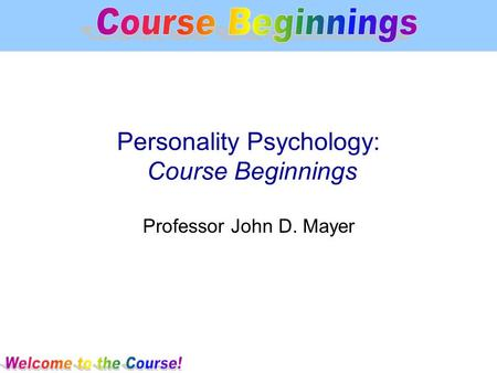 Personality Psychology: Course Beginnings Professor John D. Mayer.