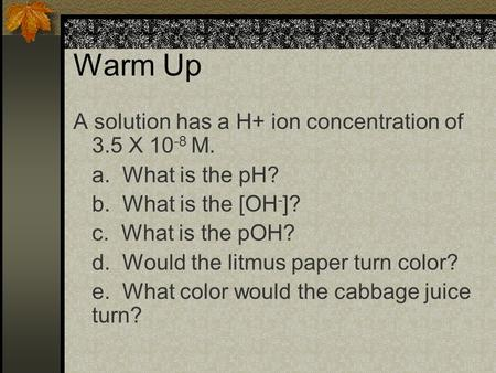 Warm Up A solution has a H+ ion concentration of 3.5 X 10 -8 M. a. What is the pH? b. What is the [OH - ]? c. What is the pOH? d. Would the litmus paper.
