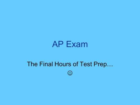 AP Exam The Final Hours of Test Prep…. Tonight Dont cram – youve spent a month studying for this exam! Spend a little time reviewing –Practice tests –FRQs.