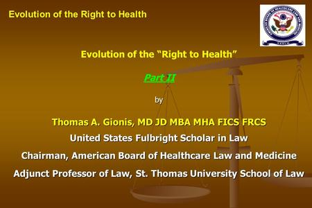 Evolution of the Right to Health Part IIby Thomas A. Gionis, MD JD MBA MHA FICS FRCS United States Fulbright Scholar in Law Chairman, American Board of.