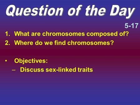 1.What are chromosomes composed of? 2.Where do we find chromosomes? Objectives: –Discuss sex-linked traits 5-17.