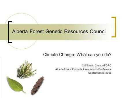 Alberta Forest Genetic Resources Council Climate Change: What can you do? Cliff Smith, Chair, AFGRC Alberta Forest Products Associations Conference September.