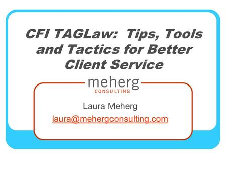 CFI TAGLaw: Tips, Tools and Tactics for Better Client Service Laura Meherg