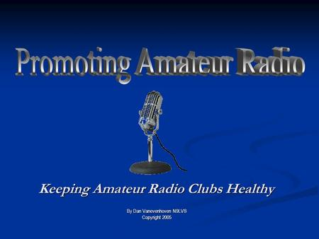Keeping Amateur Radio Clubs Healthy By Dan Vanevenhoven N9LVS Copyright 2005.
