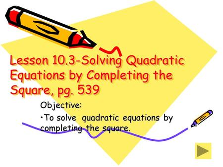 Lesson 10.3-Solving Quadratic Equations by Completing the Square, pg. 539 Objective: To solve quadratic equations by completing the square.To solve quadratic.