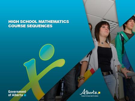 HIGH SCHOOL MATHEMATICS COURSE SEQUENCES. Albertas Kindergarten to Grade 12 mathematics program integrates current research and developments in learning.