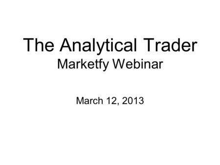The Analytical Trader Marketfy Webinar March 12, 2013.