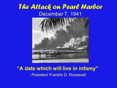 The Attack on Pearl Harbor December 7, 1941 A date which will live in infamy - President Franklin D. Roosevelt.