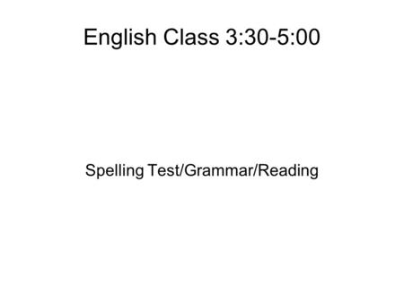 English Class 3:30-5:00 Spelling Test/Grammar/Reading.