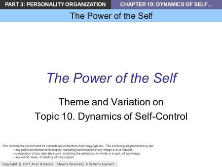PART 3: PERSONALITY ORGANIZATIONCHAPTER 10: DYNAMICS OF SELF… The Power of the Self Copyright © 2007 Allyn & Bacon Mayers Personality: A Systems Approach.