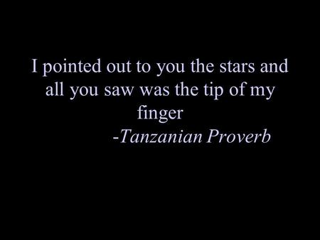 I pointed out to you the stars and all you saw was the tip of my finger -Tanzanian Proverb.
