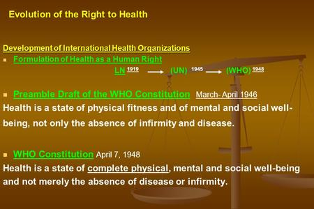 Development of International Health Organizations Formulation of Health as a Human Right LN 1919 (UN) 1945 (WHO) 1948 Preamble Draft of the WHO Constitution.