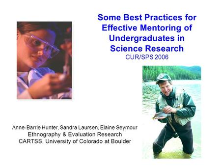 Some Best Practices for Effective Mentoring of Undergraduates in Science Research CUR/SPS 2006 Anne-Barrie Hunter, Sandra Laursen, Elaine Seymour Ethnography.