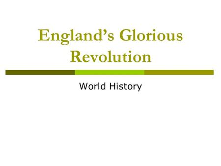 Englands Glorious Revolution World History. Basic Idea: In the 1600s, the English people begin to clash with their kings, who wish to have unlimited.