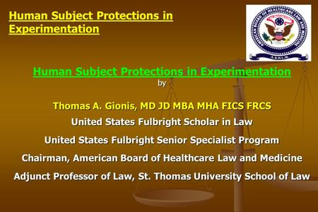 Human Subject Protections in Experimentationby Thomas A. Gionis, MD JD MBA MHA FICS FRCS United States Fulbright Scholar in Law United States Fulbright.